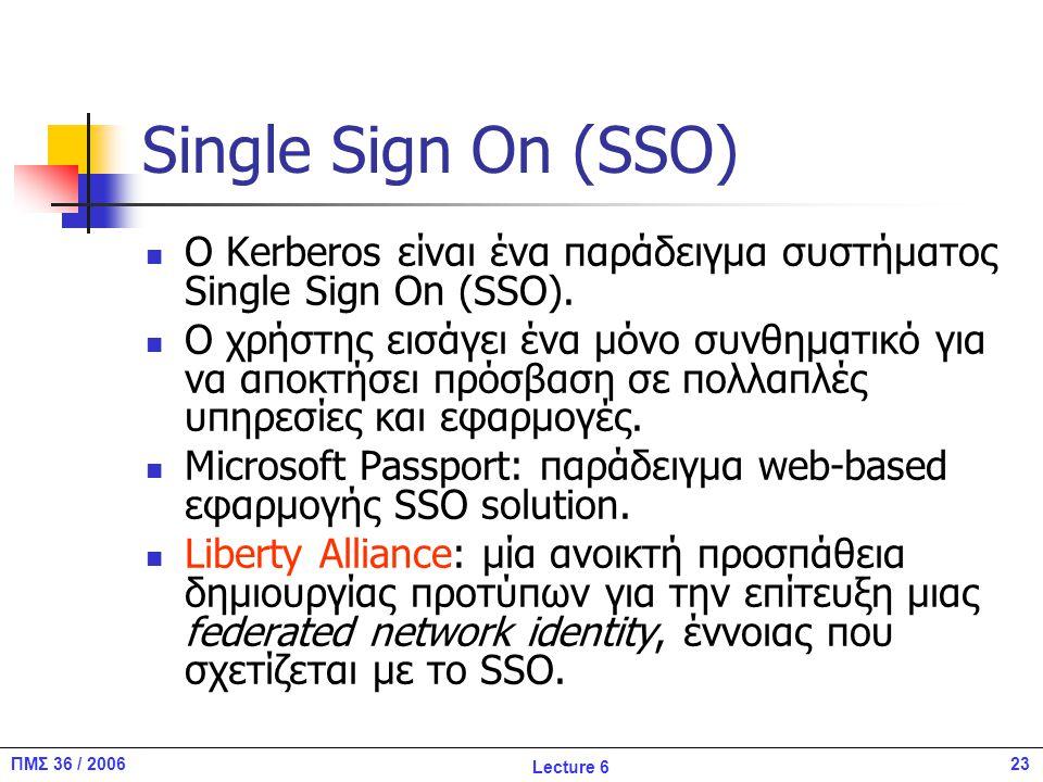 23ΠΜΣ 36 / 2006 Lecture 6 Single Sign On (SSO) O Kerberos είναι ένα παράδειγμα συστήματος Single Sign On (SSO).