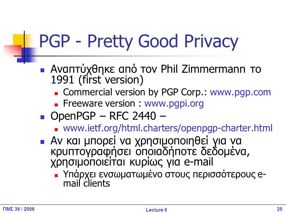 25ΠΜΣ 36 / 2006 Lecture 6 PGP - Pretty Good Privacy Αναπτύχθηκε από τον Phil Zimmermann το 1991 (first version) Commercial version by PGP Corp.: www.pgp.com Freeware version : www.pgpi.org OpenPGP – RFC 2440 – www.ietf.org/html.charters/openpgp-charter.html Αν και μπορεί να χρησιμοποιηθεί για να κρυπτογραφήσει οποιαδήποτε δεδομένα, χρησιμοποιείται κυρίως για e-mail Υπάρχει ενσωματωμένο στους περισσότερους e- mail clients