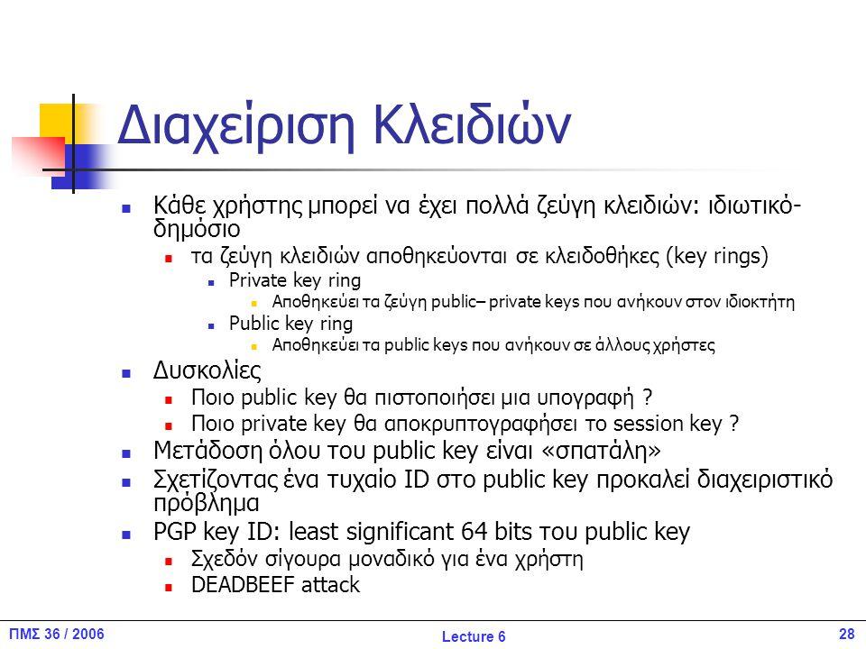 28ΠΜΣ 36 / 2006 Lecture 6 Διαχείριση Κλειδιών Κάθε χρήστης μπορεί να έχει πολλά ζεύγη κλειδιών: ιδιωτικό- δημόσιο τα ζεύγη κλειδιών αποθηκεύονται σε κλειδοθήκες (key rings) Private key ring Αποθηκεύει τα ζεύγη public– private keys που ανήκουν στον ιδιοκτήτη Public key ring Αποθηκεύει τα public keys που ανήκουν σε άλλους χρήστες Δυσκολίες Ποιο public key θα πιστοποιήσει μια υπογραφή .
