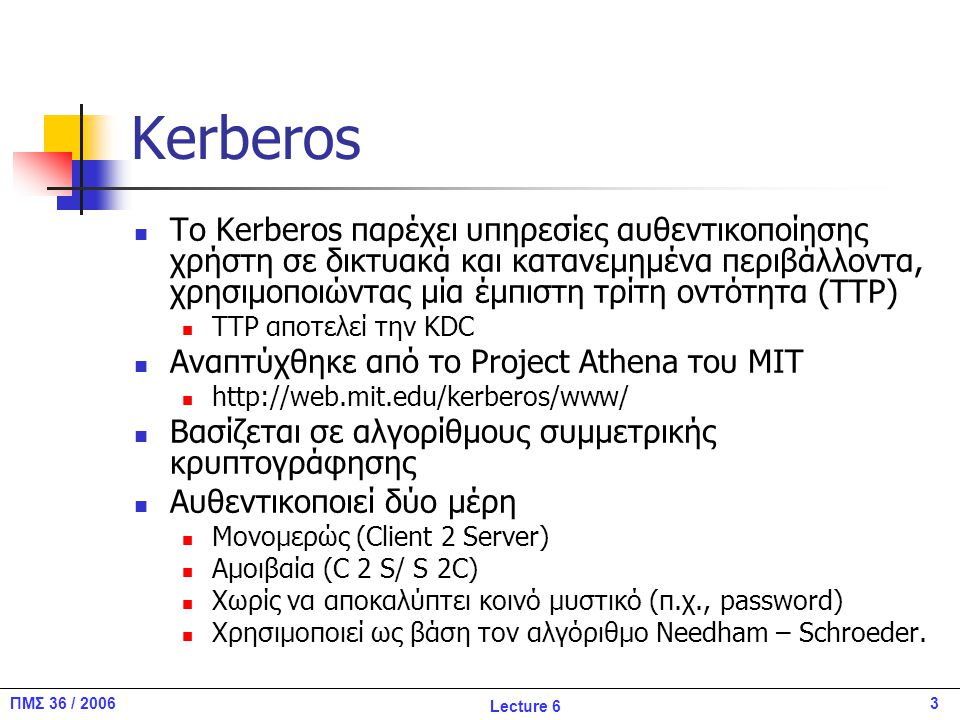 4ΠΜΣ 36 / 2006 Lecture 6 Kerberos Χρησιμοποιείται, μεταξύ άλλων, στα Windows 2000 για την αυθεντικοποίηση των χρηστών στο σύστημα και τη χρήση δικτυακών πόρων Το κοινό μυστικό είναι ένα κλειδί που βασίζεται στο συνθηματικό του χρήστη Χρησιμοποιείται και για να υποστηρίξει εφαρμογές Single Sign On (SSO) Τελευταία έκδοση: v5 (RFC 1510) H v4 χρησιμοποιείται ακόμα, ενώ οι εκδόσεις 1-3 δεν δημοσιεύτηκαν