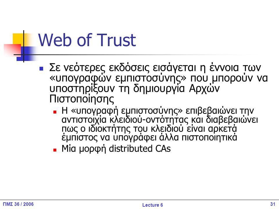 31ΠΜΣ 36 / 2006 Lecture 6 Web of Trust Σε νεότερες εκδόσεις εισάγεται η έννοια των «υπογραφών εμπιστοσύνης» που μπορούν να υποστηρίξουν τη δημιουργία Αρχών Πιστοποίησης Η «υπογραφή εμπιστοσύνης» επιβεβαιώνει την αντιστοιχία κλειδιού-οντότητας και διαβεβαιώνει πως ο ιδιοκτήτης του κλειδιού είναι αρκετά έμπιστος να υπογράφει άλλα πιστοποιητικά Μία μορφή distributed CAs
