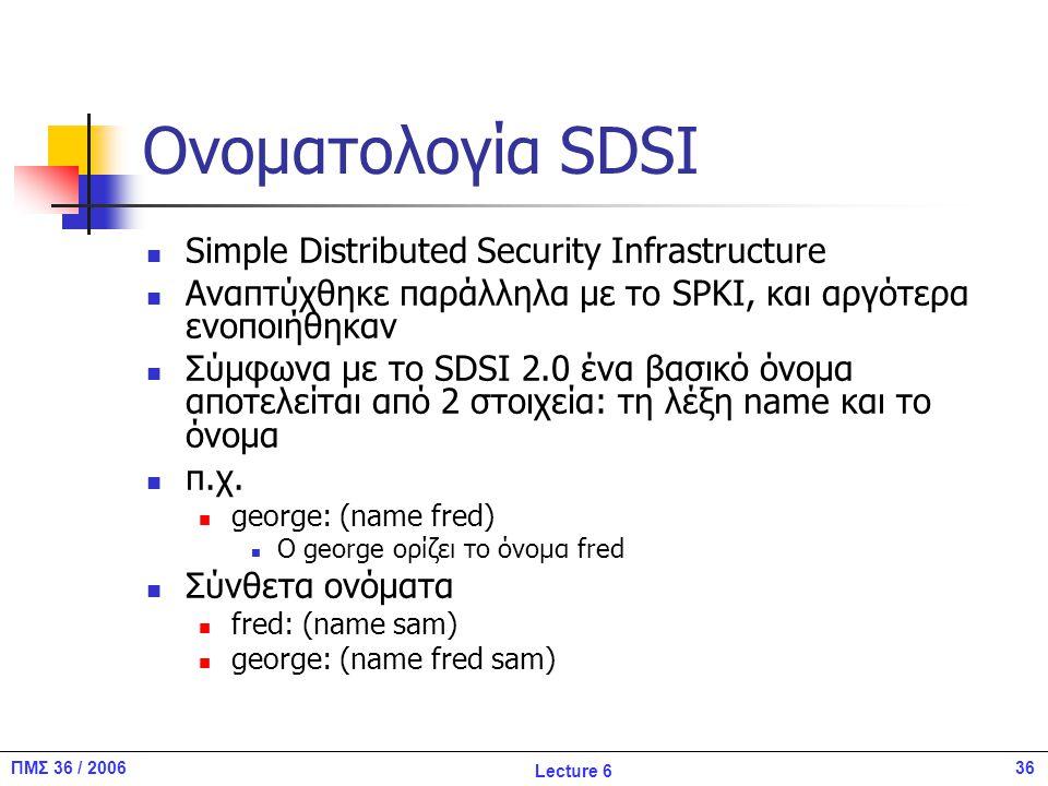 36ΠΜΣ 36 / 2006 Lecture 6 Ονοματολογία SDSI Simple Distributed Security Infrastructure Αναπτύχθηκε παράλληλα με το SPKI, και αργότερα ενοποιήθηκαν Σύμφωνα με το SDSI 2.0 ένα βασικό όνομα αποτελείται από 2 στοιχεία: τη λέξη name και το όνομα π.χ.