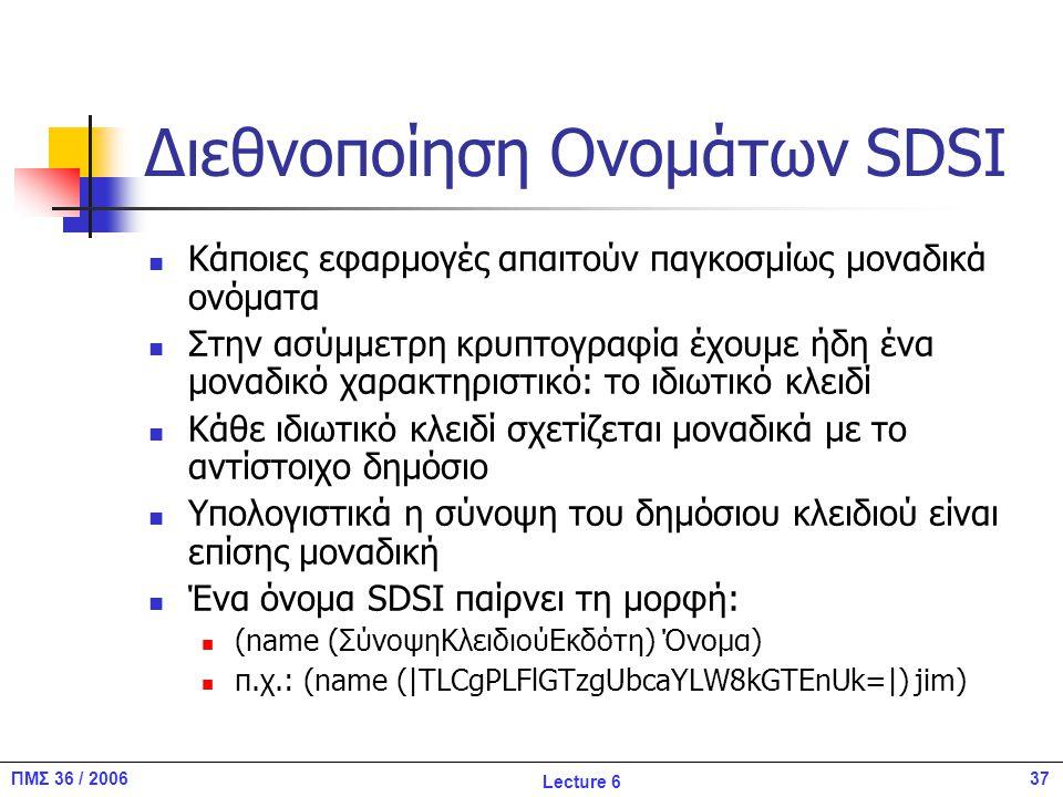 37ΠΜΣ 36 / 2006 Lecture 6 Διεθνοποίηση Ονομάτων SDSI Κάποιες εφαρμογές απαιτούν παγκοσμίως μοναδικά ονόματα Στην ασύμμετρη κρυπτογραφία έχουμε ήδη ένα μοναδικό χαρακτηριστικό: το ιδιωτικό κλειδί Κάθε ιδιωτικό κλειδί σχετίζεται μοναδικά με το αντίστοιχο δημόσιο Υπολογιστικά η σύνοψη του δημόσιου κλειδιού είναι επίσης μοναδική Ένα όνομα SDSI παίρνει τη μορφή: (name (ΣύνοψηΚλειδιούΕκδότη) Όνομα) π.χ.: (name (|TLCgPLFlGTzgUbcaYLW8kGTEnUk=|) jim)