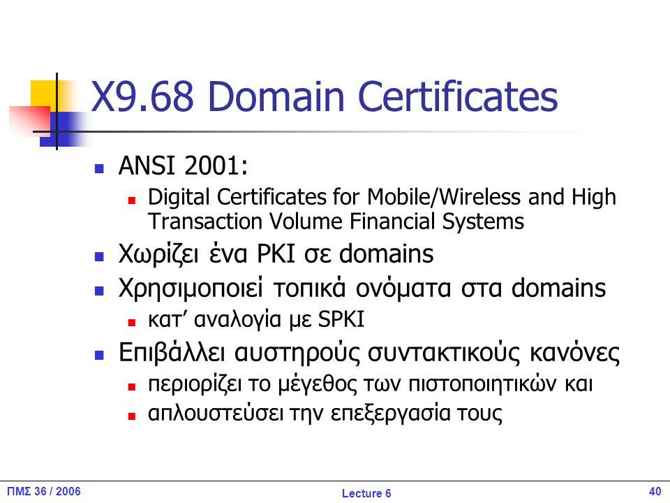 40ΠΜΣ 36 / 2006 Lecture 6 X9.68 Domain Certificates ANSI 2001: Digital Certificates for Mobile/Wireless and High Transaction Volume Financial Systems Χωρίζει ένα PKI σε domains Χρησιμοποιεί τοπικά ονόματα στα domains κατ' αναλογία με SPKI Επιβάλλει αυστηρούς συντακτικούς κανόνες περιορίζει το μέγεθος των πιστοποιητικών και απλουστεύσει την επεξεργασία τους