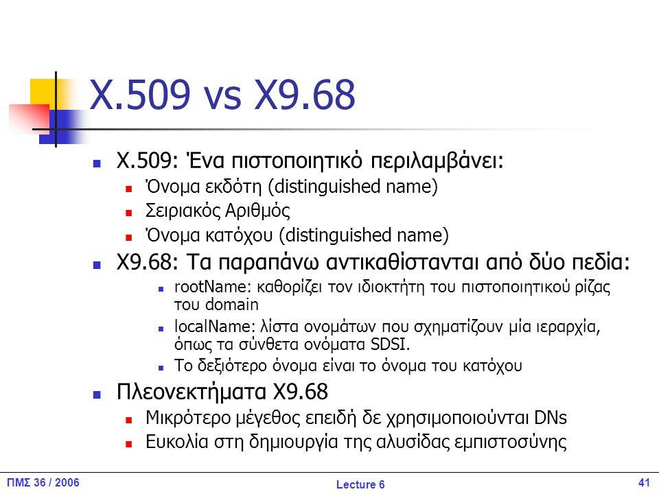 41ΠΜΣ 36 / 2006 Lecture 6 X.509 vs X9.68 X.509: Ένα πιστοποιητικό περιλαμβάνει: Όνομα εκδότη (distinguished name) Σειριακός Αριθμός Όνομα κατόχου (distinguished name) X9.68: Τα παραπάνω αντικαθίστανται από δύο πεδία: rootName: καθορίζει τον ιδιοκτήτη του πιστοποιητικού ρίζας του domain localName: λίστα ονομάτων που σχηματίζουν μία ιεραρχία, όπως τα σύνθετα ονόματα SDSI.