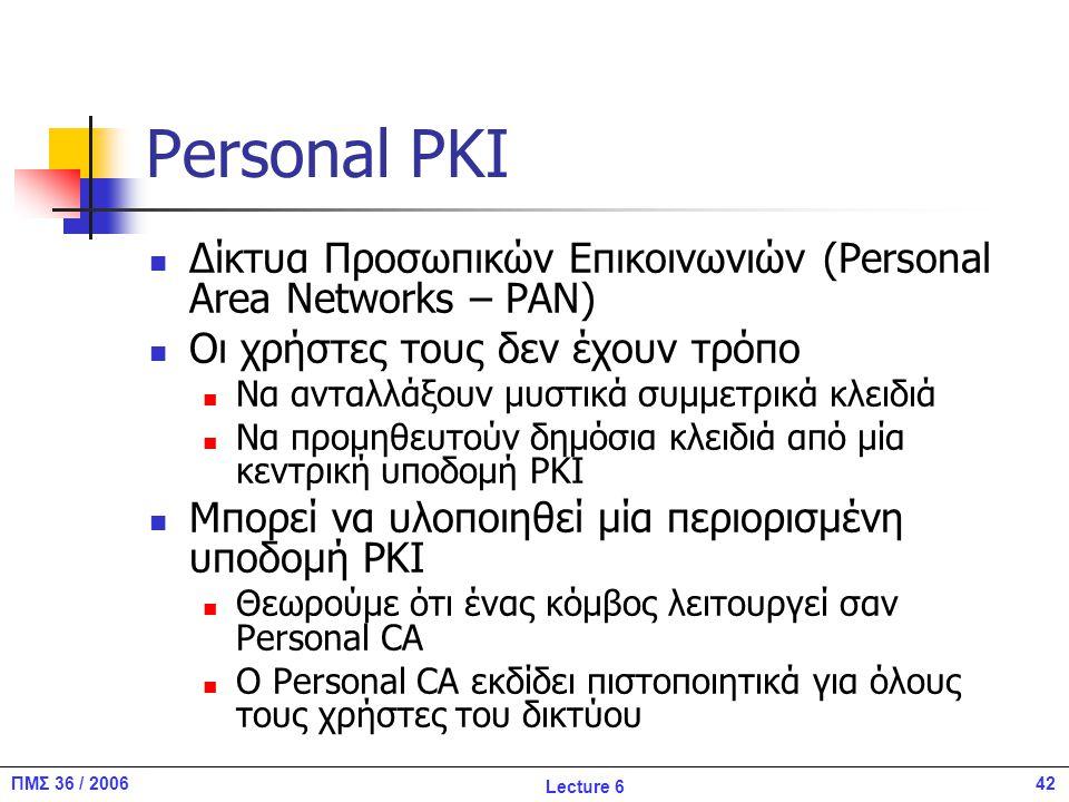 42ΠΜΣ 36 / 2006 Lecture 6 Personal PKI Δίκτυα Προσωπικών Επικοινωνιών (Personal Area Networks – PAN) Οι χρήστες τους δεν έχουν τρόπο Να ανταλλάξουν μυστικά συμμετρικά κλειδιά Να προμηθευτούν δημόσια κλειδιά από μία κεντρική υποδομή PKI Μπορεί να υλοποιηθεί μία περιορισμένη υποδομή PKI Θεωρούμε ότι ένας κόμβος λειτουργεί σαν Personal CA O Personal CA εκδίδει πιστοποιητικά για όλους τους χρήστες του δικτύου