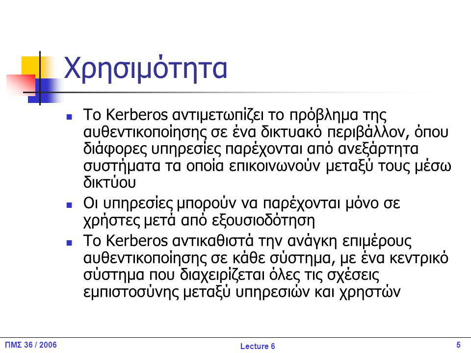 5ΠΜΣ 36 / 2006 Lecture 6 Χρησιμότητα Το Kerberos αντιμετωπίζει το πρόβλημα της αυθεντικοποίησης σε ένα δικτυακό περιβάλλον, όπου διάφορες υπηρεσίες παρέχονται από ανεξάρτητα συστήματα τα οποία επικοινωνούν μεταξύ τους μέσω δικτύου Οι υπηρεσίες μπορούν να παρέχονται μόνο σε χρήστες μετά από εξουσιοδότηση Το Kerberos αντικαθιστά την ανάγκη επιμέρους αυθεντικοποίησης σε κάθε σύστημα, με ένα κεντρικό σύστημα που διαχειρίζεται όλες τις σχέσεις εμπιστοσύνης μεταξύ υπηρεσιών και χρηστών