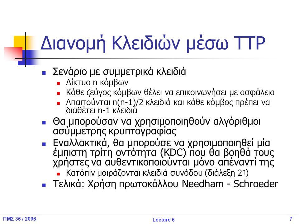 7ΠΜΣ 36 / 2006 Lecture 6 Διανομή Κλειδιών μέσω TTP Σενάριο με συμμετρικά κλειδιά Δίκτυο n κόμβων Κάθε ζεύγος κόμβων θέλει να επικοινωνήσει με ασφάλεια Απαιτούνται n(n-1)/2 κλειδιά και κάθε κόμβος πρέπει να διαθέτει n-1 κλειδιά Θα μπορούσαν να χρησιμοποιηθούν αλγόριθμοι ασύμμετρης κρυπτογραφίας Εναλλακτικά, θα μπορούσε να χρησιμοποιηθεί μία έμπιστη τρίτη οντότητα (KDC) που θα βοηθά τους χρήστες να αυθεντικοποιούνται μόνο απέναντί της Κατόπιν μοιράζονται κλειδιά συνόδου (διάλεξη 2 η ) Τελικά: Χρήση πρωτοκόλλου Needham - Schroeder