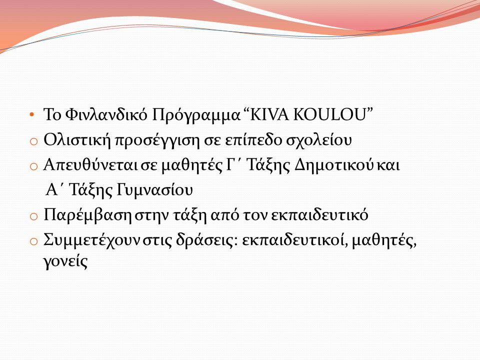"""Το Φινλανδικό Πρόγραμμα """"KIVA KOULOU"""" o Ολιστική προσέγγιση σε επίπεδο σχολείου o Απευθύνεται σε μαθητές Γ΄ Τάξης Δημοτικού και Α΄ Τάξης Γυμνασίου o Π"""