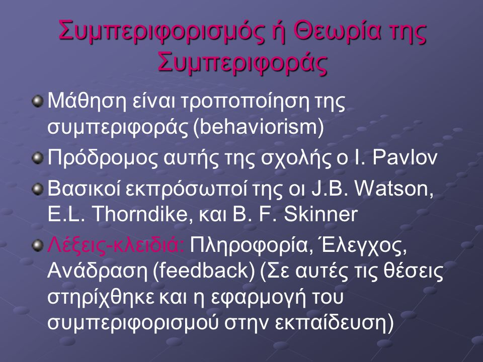 Συμπεριφορισμός ή Θεωρία της Συμπεριφοράς Μάθηση είναι τροποποίηση της συμπεριφοράς (behaviorism) Πρόδρομος αυτής της σχολής ο I.