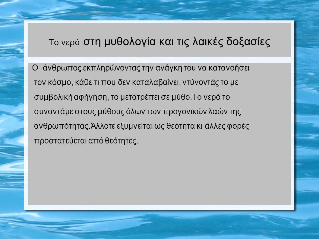 Το νερό στη μυθολογία και τις λαικές δοξασίες Ο άνθρωπος εκπληρώνοντας την ανάγκη του να κατανοήσει τον κόσμο, κάθε τι που δεν καταλαβαίνει, ντύνοντάς το με συμβολική αφήγηση, το μετατρέπει σε μύθο.Το νερό το συναντάμε στους μύθους όλων των προγονικών λαών της ανθρωπότητας.Άλλοτε εξυμνείται ως θεότητα κι άλλες φορές προστατεύεται από θεότητες.