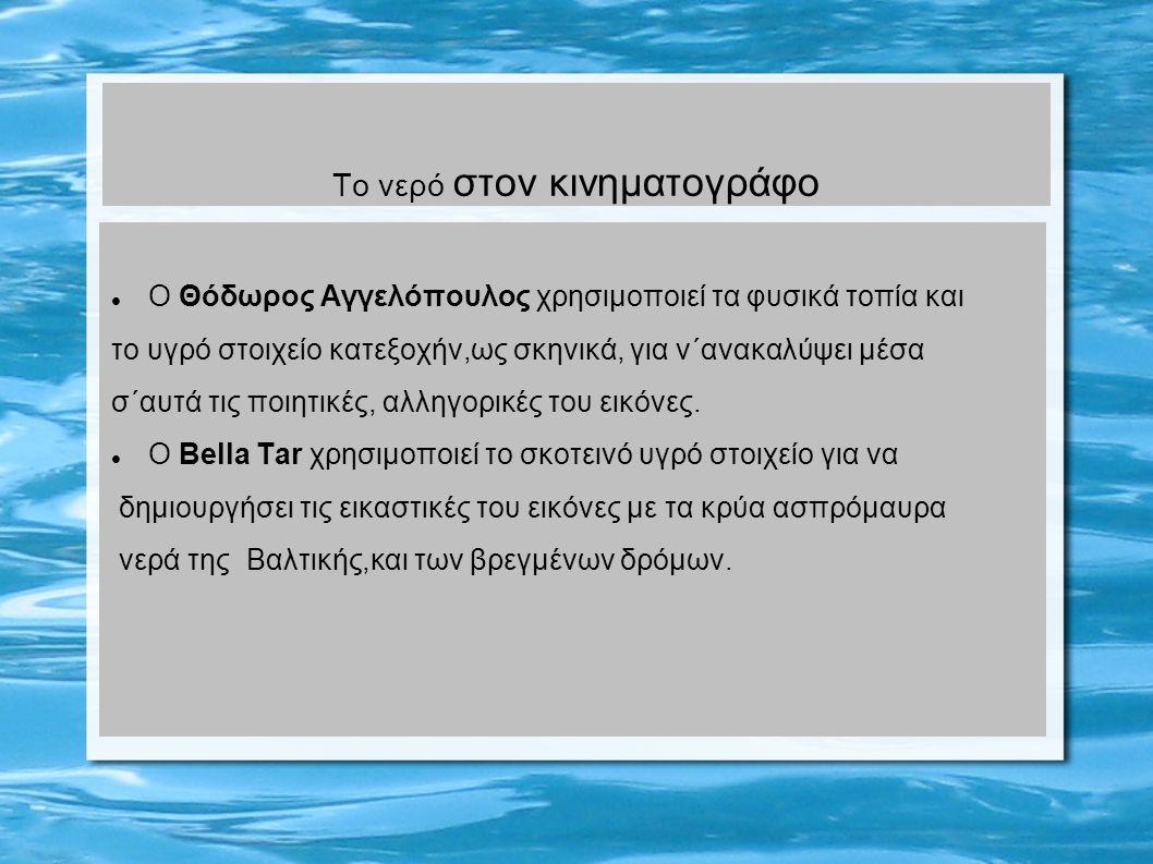 Το νερό στον κινηματογράφο Ο Θόδωρος Αγγελόπουλος χρησιμοποιεί τα φυσικά τοπία και το υγρό στοιχείο κατεξοχήν,ως σκηνικά, για ν΄ανακαλύψει μέσα σ΄αυτά τις ποιητικές, αλληγορικές του εικόνες.