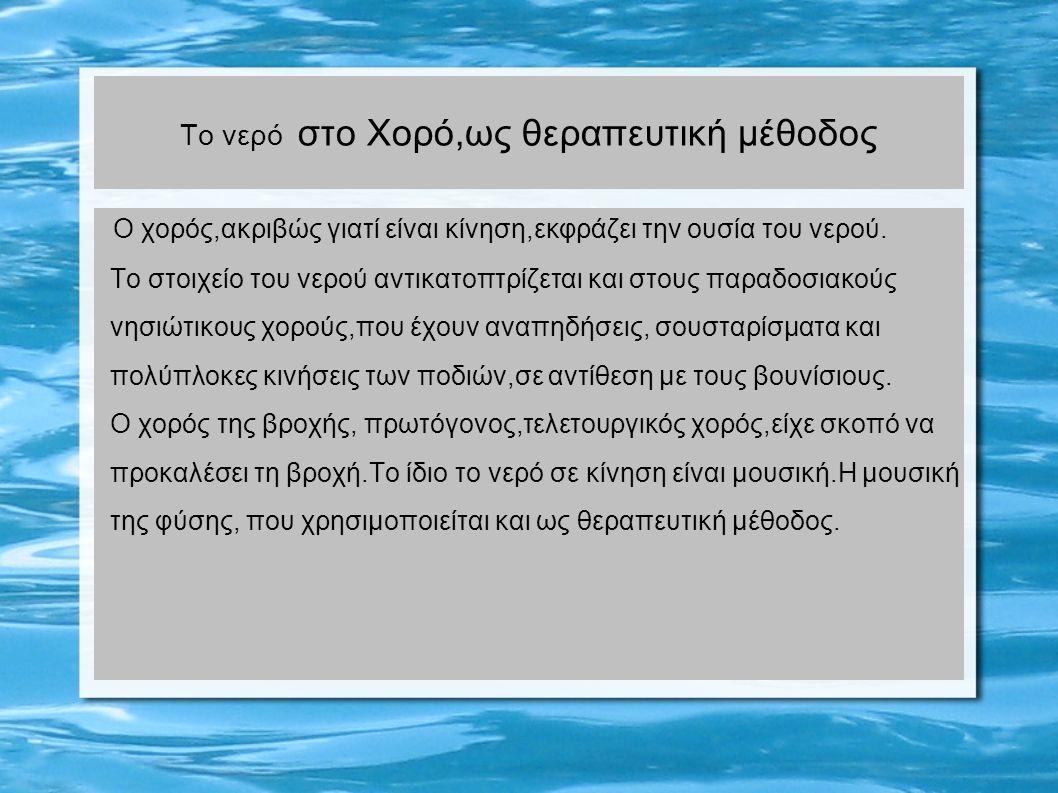 Το νερό στο Χορό,ως θεραπευτική μέθοδος Ο χορός,ακριβώς γιατί είναι κίνηση,εκφράζει την ουσία του νερού. Το στοιχείο του νερού αντικατοπτρίζεται και σ