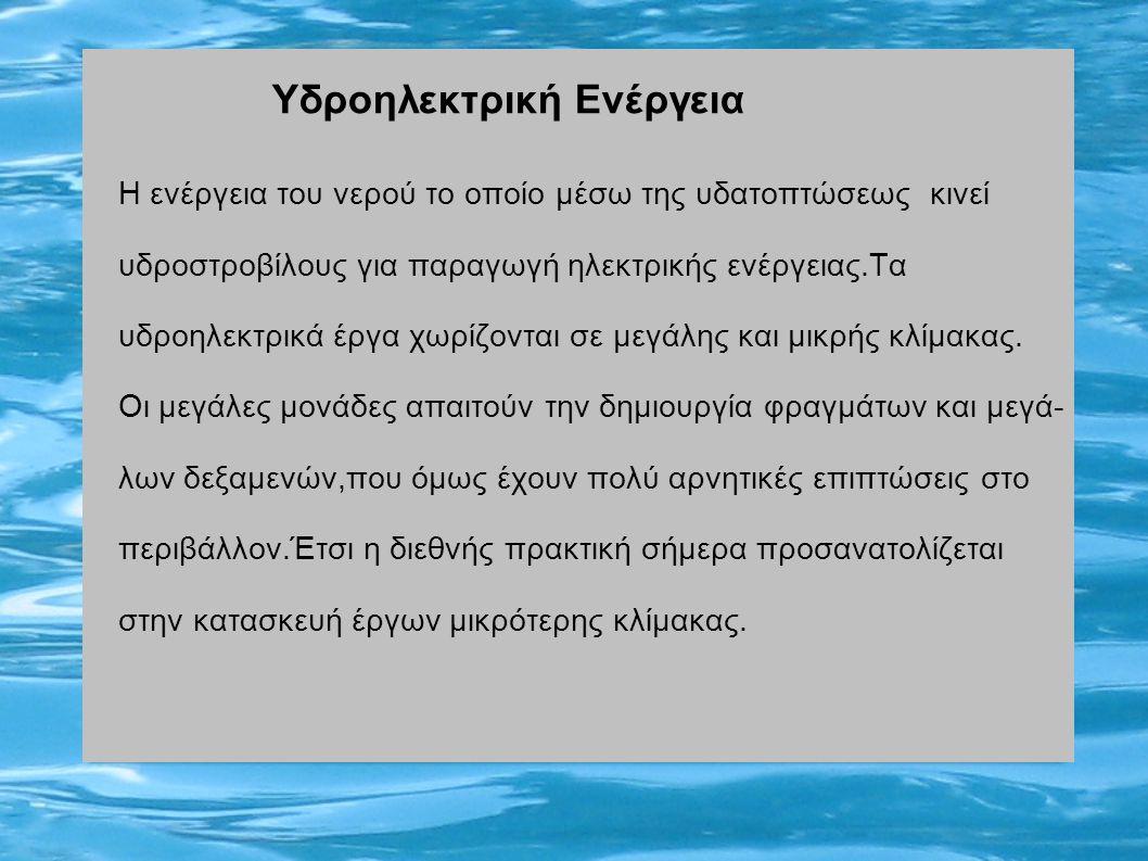 Η ενέργεια του νερού το οποίο μέσω της υδατοπτώσεως κινεί υδροστροβίλους για παραγωγή ηλεκτρικής ενέργειας.Τα υδροηλεκτρικά έργα χωρίζονται σε μεγάλης και μικρής κλίμακας.