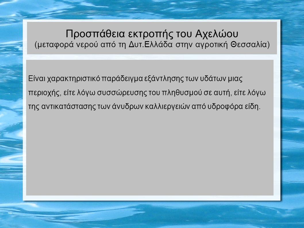 Προσπάθεια εκτροπής του Αχελώου (μεταφορά νερού από τη Δυτ.Ελλάδα στην αγροτική Θεσσαλία) Είναι χαρακτηριστικό παράδειγμα εξάντλησης των υδάτων μιας περιοχής, είτε λόγω συσσώρευσης του πληθυσμού σε αυτή, είτε λόγω της αντικατάστασης των άνυδρων καλλιεργειών από υδροφόρα είδη.