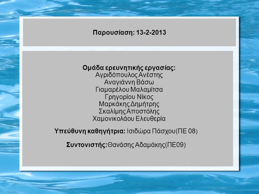 Παρουσίαση: 13-2-2013 Ομάδα ερευνητικής εργασίας: Αγριδόπουλος Ανέστης Αναγιάννη Βάσω Γιαμαρέλου Μαλαμίτσα Γρηγορίου Νίκος Μαρκάκης Δημήτρης Σκαλίμης Αποστόλης Χαμονικολάου Ελευθερία Υπεύθυνη καθηγήτρια: Ισιδώρα Πάσχου(ΠΕ 08 ) Συντονιστής:Θανάσης Αδαμάκης(ΠΕ09)