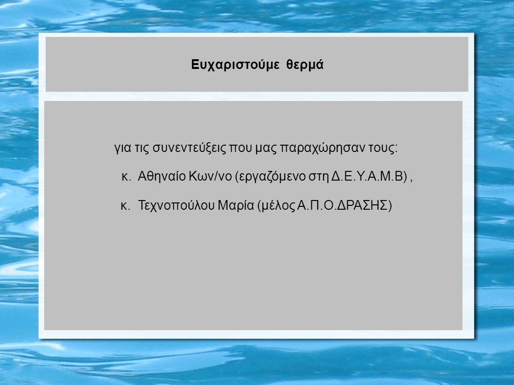Ευχαριστούμε θερμά για τις συνεντεύξεις που μας παραχώρησαν τους: κ. Αθηναίο Κων/νο (εργαζόμενο στη Δ.Ε.Υ.Α.Μ.Β), κ. Τεχνοπούλου Μαρία (μέλος Α.Π.Ο.ΔΡ