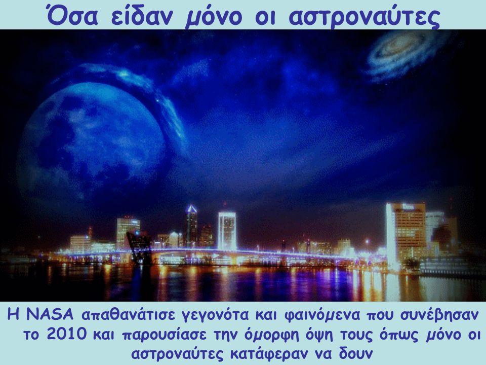 Η NASA απαθανάτισε γεγονότα και φαινόµενα που συνέβησαν το 2010 και παρουσίασε την όµορφη όψη τους όπως µόνο οι αστροναύτες κατάφεραν να δουν Όσα είδα