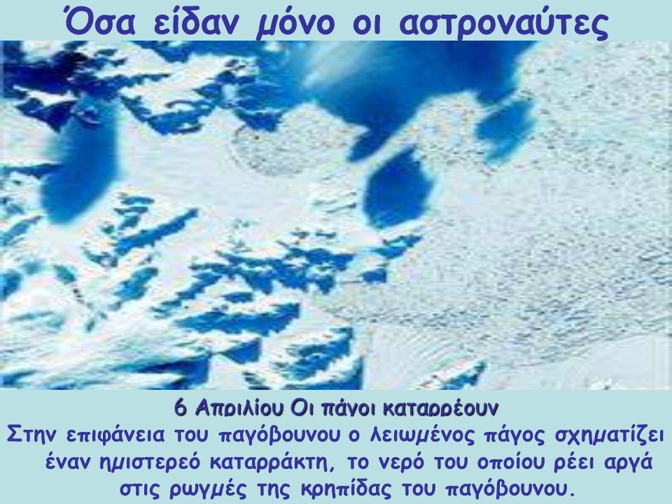6 Απριλίου Οι πάγοι καταρρέουν Η κατάρρευση των πάγων της Ανταρκτικής φέρεται να είναι αποτέλεσµα των ιδιαίτερα θερµών καλοκαιρινών µηνών των τελευταίων ετών.