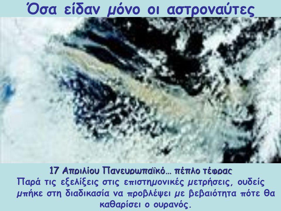 17 Απριλίου Πανευρωπαϊκό… πέπλο τέφρας Η τέφρα από το ηφαίστειο Εϊγιαφιαλαγιόκουλ εκτινάσσεται σε ύψος 6 χλµ. στις 20 Μαρτίου και καλύπτει τη Βόρεια Ε