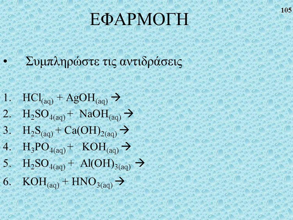 105 ΕΦΑΡΜΟΓΗ Συμπληρώστε τις αντιδράσεις 1.HCl (aq) + AgOH (aq)  2.H 2 SO 4(aq) + NaOH (aq)  3.H 2 S (aq) + Ca(OH) 2(aq)  4.H 3 PO 4(aq) + KOH (aq)  5.H 2 SO 4(aq) + Al(OH) 3(aq)  6.KOH (aq) + HNO 3(aq) 