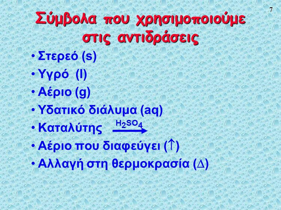 7 Στερεό (s) Υγρό (l) Αέριο (g) Υδατικό διάλυμα (aq) Καταλύτης H 2 SO 4 Αέριο που διαφεύγει (  ) Αλλαγή στη θερμοκρασία (  ) Σύμβολα που χρησιμοποιούμε στις αντιδράσεις