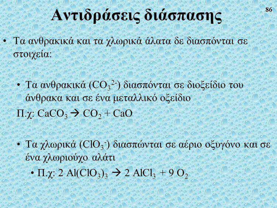 86 Αντιδράσεις διάσπασης Τα ανθρακικά και τα χλωρικά άλατα δε διασπόνται σε στοιχεία: Τα ανθρακικά (CO 3 2- ) διασπόνται σε διοξείδιο του άνθρακα και σε ένα μεταλλικό οξείδιο Π.χ: CaCO 3  CO 2 + CaO Τα χλωρικά (ClO 3 - ) διασπώνται σε αέριο οξυγόνο και σε ένα χλωριούχο αλάτι Π.χ: 2 Al(ClO 3 ) 3  2 AlCl 3 + 9 O 2
