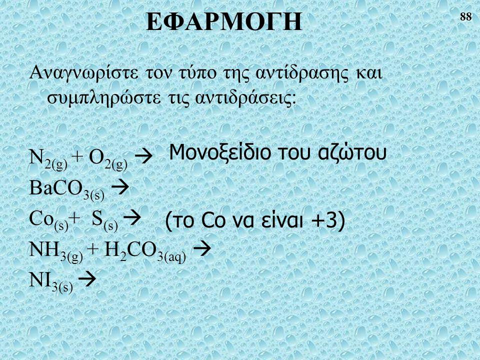 88 ΕΦΑΡΜΟΓΗ Αναγνωρίστε τον τύπο της αντίδρασης και συμπληρώστε τις αντιδράσεις: N 2(g) + O 2(g)  BaCO 3(s)  Co (s) + S (s)  NH 3(g) + H 2 CO 3(aq)  NI 3(s)  (το Co να είναι +3) Μονοξείδιο του αζώτου