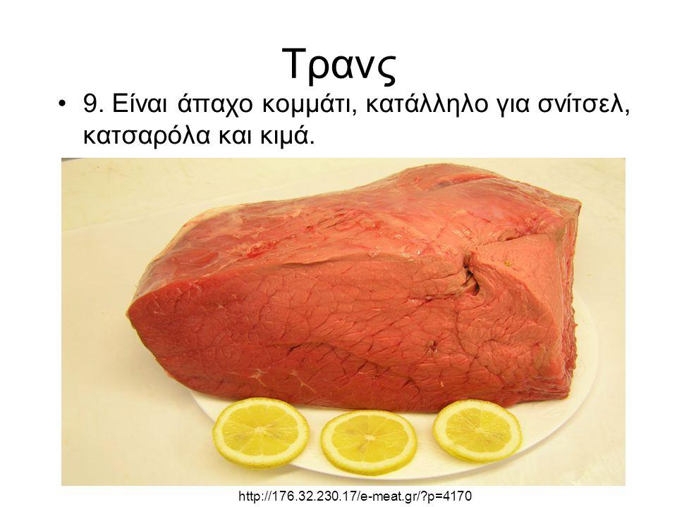 Τρανς 9. Είναι άπαχο κομμάτι, κατάλληλο για σνίτσελ, κατσαρόλα και κιμά. http://176.32.230.17/e-meat.gr/?p=4170