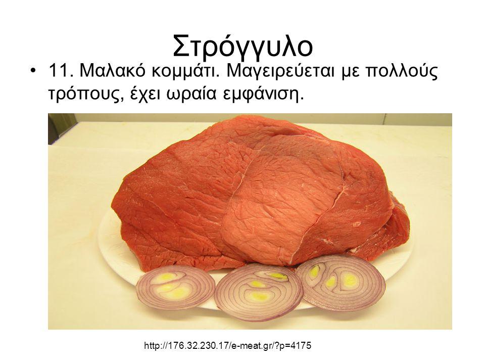 Στρόγγυλο 11. Μαλακό κομμάτι. Μαγειρεύεται με πολλούς τρόπους, έχει ωραία εμφάνιση. http://176.32.230.17/e-meat.gr/?p=4175