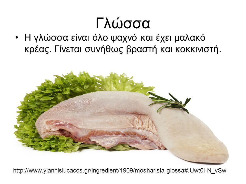 Γλώσσα Η γλώσσα είναι όλο ψαχνό και έχει μαλακό κρέας. Γίνεται συνήθως βραστή και κοκκινιστή. http://www.yiannislucacos.gr/ingredient/1909/mosharisia-