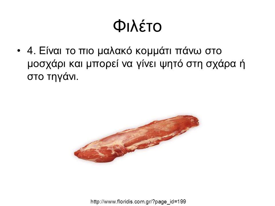 Φιλέτο 4. Είναι το πιο μαλακό κομμάτι πάνω στο μοσχάρι και μπορεί να γίνει ψητό στη σχάρα ή στο τηγάνι. http://www.floridis.com.gr/?page_id=199