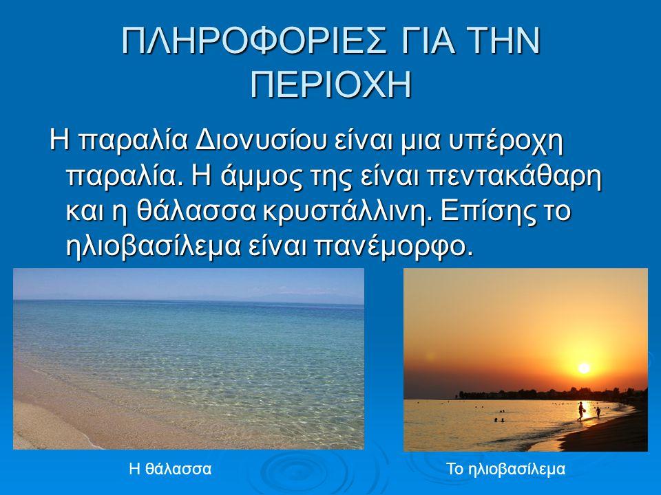 ΠΛΗΡΟΦΟΡΙΕΣ ΓΙΑ ΤΗΝ ΠΕΡΙΟΧΗ Η παραλία Διονυσίου είναι μια υπέροχη παραλία. Η άμμος της είναι πεντακάθαρη και η θάλασσα κρυστάλλινη. Επίσης το ηλιοβασί