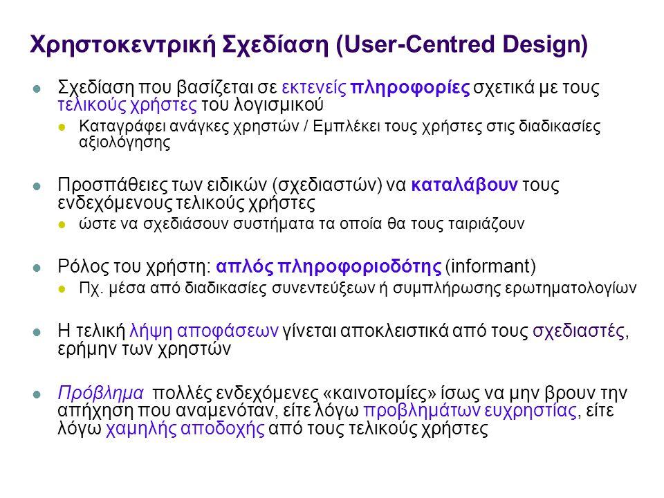 Χρηστοκεντρική Σχεδίαση (User-Centred Design) Σχεδίαση που βασίζεται σε εκτενείς πληροφορίες σχετικά με τους τελικούς χρήστες του λογισμικού Καταγράφει ανάγκες χρηστών / Εμπλέκει τους χρήστες στις διαδικασίες αξιολόγησης Προσπάθειες των ειδικών (σχεδιαστών) να καταλάβουν τους ενδεχόμενους τελικούς χρήστες ώστε να σχεδιάσουν συστήματα τα οποία θα τους ταιριάζουν Ρόλος του χρήστη: απλός πληροφοριοδότης (informant) Πχ.