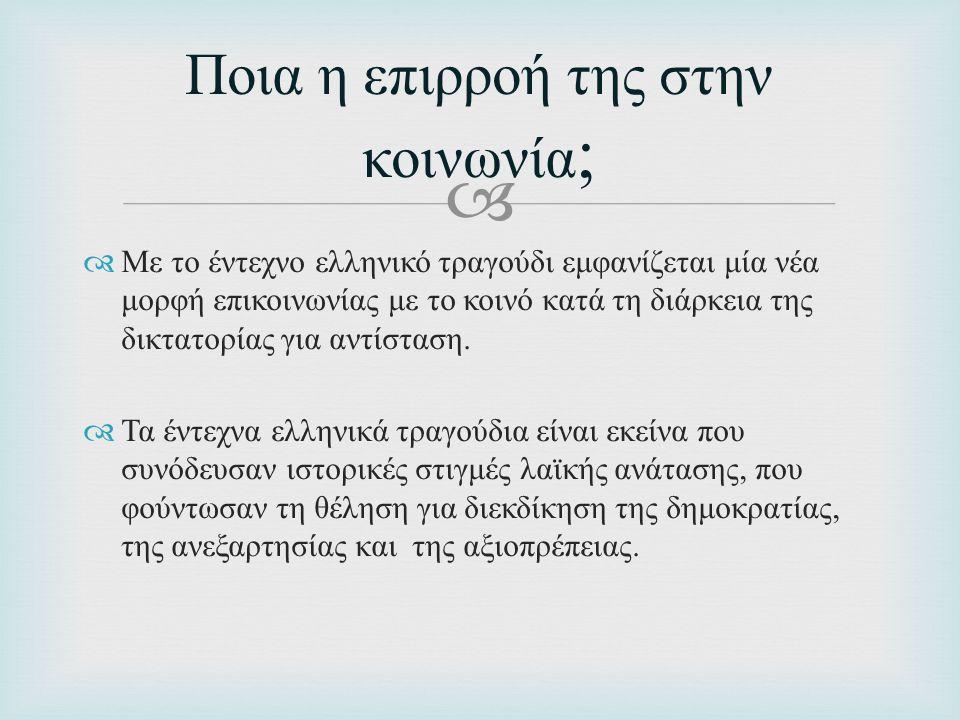   Με το έντεχνο ελληνικό τραγούδι εμφανίζεται μία νέα μορφή επικοινωνίας με το κοινό κατά τη διάρκεια της δικτατορίας για αντίσταση.  Τα έντεχνα ελ