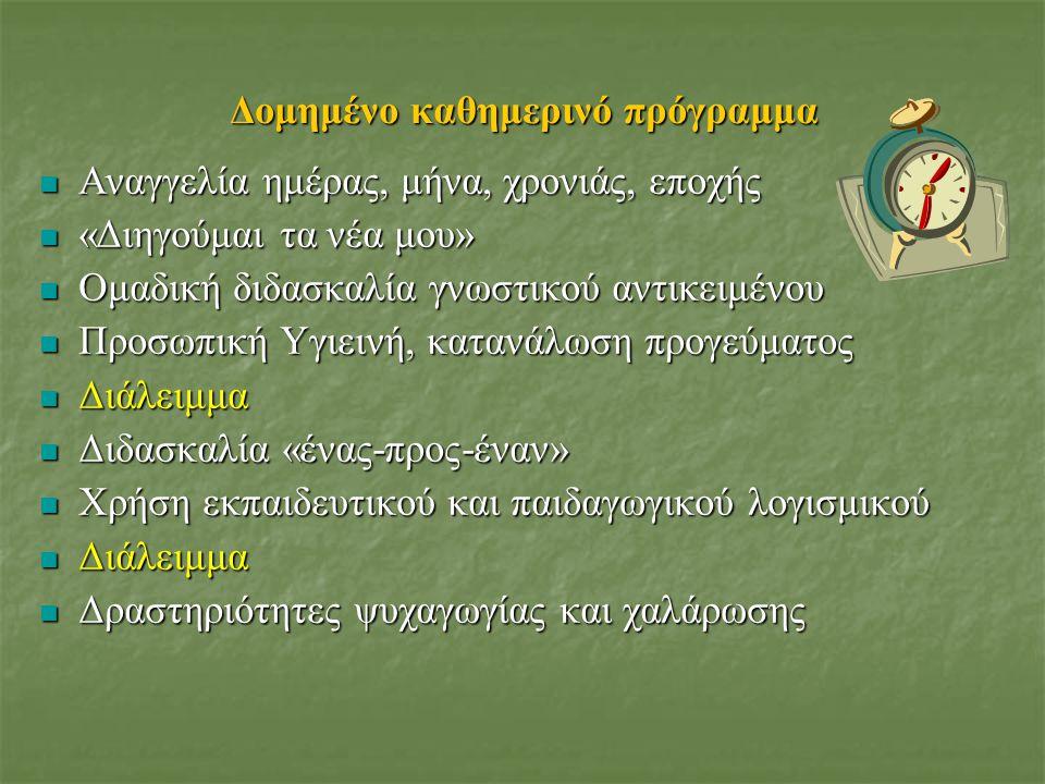 Δομημένο καθημερινό πρόγραμμα Αναγγελία ημέρας, μήνα, χρονιάς, εποχής Αναγγελία ημέρας, μήνα, χρονιάς, εποχής «Διηγούμαι τα νέα μου» «Διηγούμαι τα νέα μου» Ομαδική διδασκαλία γνωστικού αντικειμένου Ομαδική διδασκαλία γνωστικού αντικειμένου Προσωπική Υγιεινή, κατανάλωση προγεύματος Προσωπική Υγιεινή, κατανάλωση προγεύματος Διάλειμμα Διάλειμμα Διδασκαλία «ένας-προς-έναν» Διδασκαλία «ένας-προς-έναν» Χρήση εκπαιδευτικού και παιδαγωγικού λογισμικού Χρήση εκπαιδευτικού και παιδαγωγικού λογισμικού Διάλειμμα Διάλειμμα Δραστηριότητες ψυχαγωγίας και χαλάρωσης Δραστηριότητες ψυχαγωγίας και χαλάρωσης