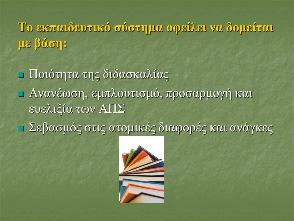 Το εκπαιδευτικό σύστημα οφείλει να δομείται με βάση: Ποιότητα της διδασκαλίας Ποιότητα της διδασκαλίας Ανανέωση, εμπλουτισμό, προσαρμογή και ευελιξία των ΑΠΣ Ανανέωση, εμπλουτισμό, προσαρμογή και ευελιξία των ΑΠΣ Σεβασμός στις ατομικές διαφορές και ανάγκες Σεβασμός στις ατομικές διαφορές και ανάγκες