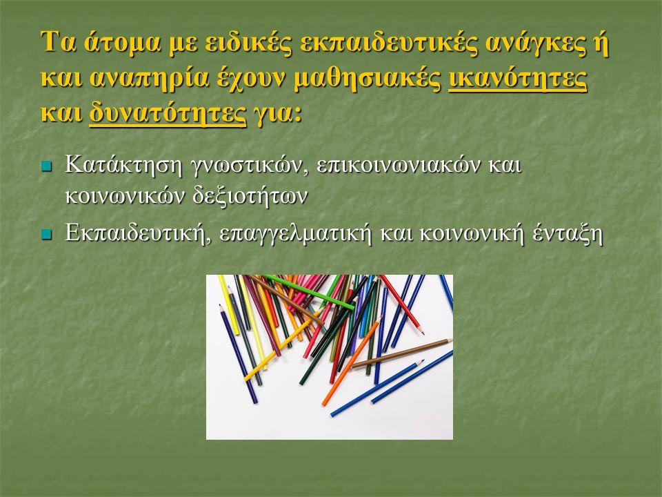 Τα άτομα με ειδικές εκπαιδευτικές ανάγκες ή και αναπηρία έχουν μαθησιακές ικανότητες και δυνατότητες για: Κατάκτηση γνωστικών, επικοινωνιακών και κοινωνικών δεξιοτήτων Κατάκτηση γνωστικών, επικοινωνιακών και κοινωνικών δεξιοτήτων Εκπαιδευτική, επαγγελματική και κοινωνική ένταξη Εκπαιδευτική, επαγγελματική και κοινωνική ένταξη