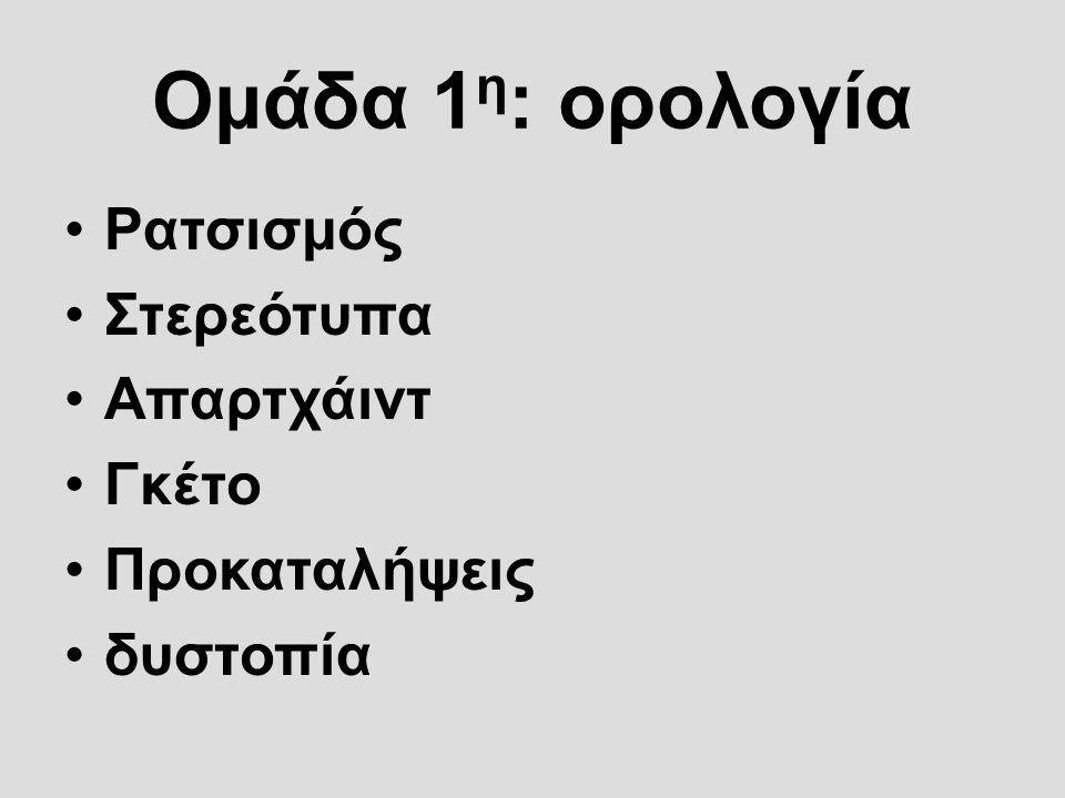 Ομάδα 1 η : ορολογία Ρατσισμός Στερεότυπα Απαρτχάιντ Γκέτο Προκαταλήψεις δυστοπία