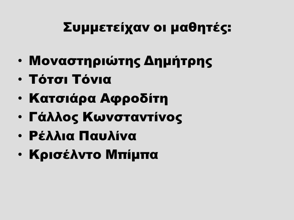 Συμμετείχαν οι μαθητές: Μοναστηριώτης Δημήτρης Τότσι Τόνια Κατσιάρα Αφροδίτη Γάλλος Κωνσταντίνος Ρέλλια Παυλίνα Κρισέλντο Μπίμπα