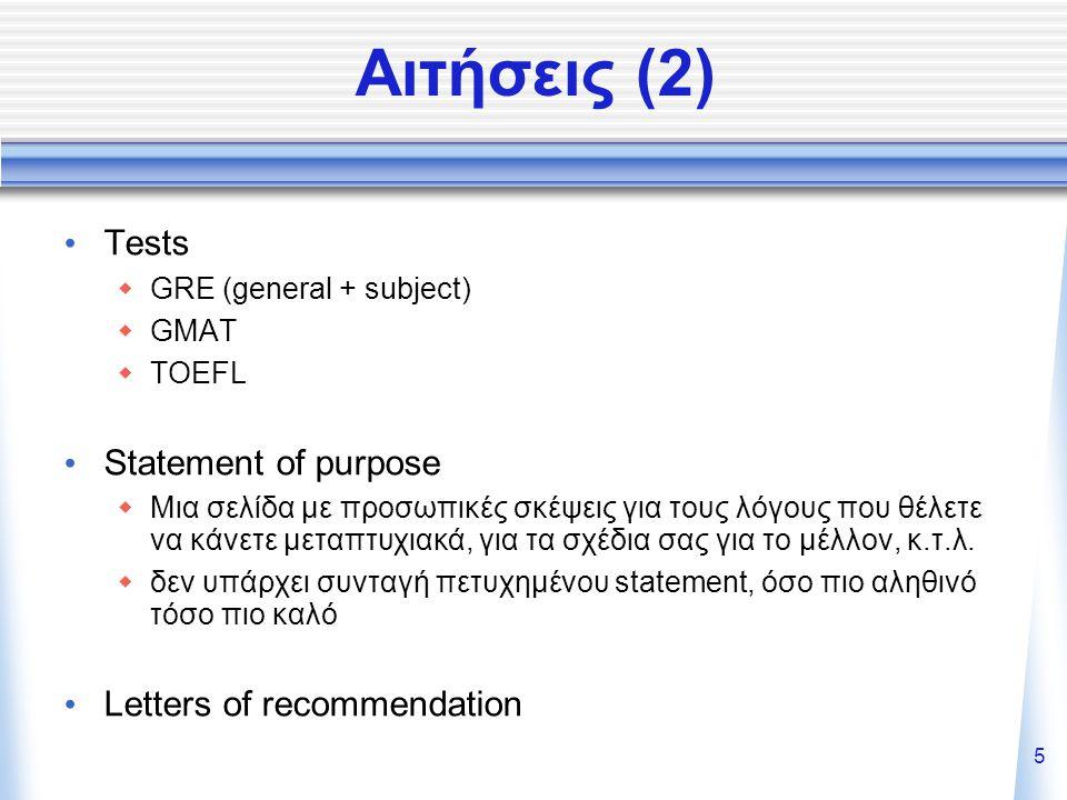 5 Αιτήσεις (2) Tests  GRE (general + subject)  GMAT  TOEFL Statement of purpose  Μια σελίδα με προσωπικές σκέψεις για τους λόγους που θέλετε να κάνετε μεταπτυχιακά, για τα σχέδια σας για το μέλλον, κ.τ.λ.