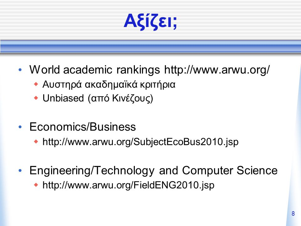 8 Αξίζει; World academic rankings http://www.arwu.org/  Αυστηρά ακαδημαϊκά κριτήρια  Unbiased (από Κινέζους) Economics/Business  http://www.arwu.org/SubjectEcoBus2010.jsp Engineering/Technology and Computer Science  http://www.arwu.org/FieldENG2010.jsp