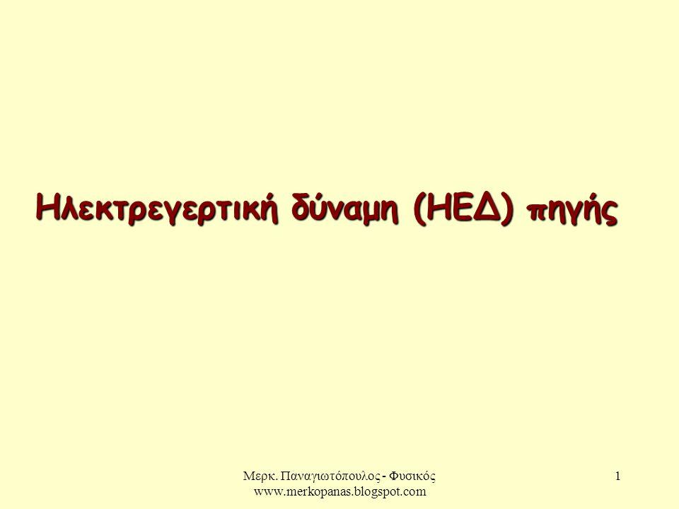 Μερκ. Παναγιωτόπουλος - Φυσικός www.merkopanas.blogspot.com 1 Ηλεκτρεγερτική δύναμη (ΗΕΔ) πηγής