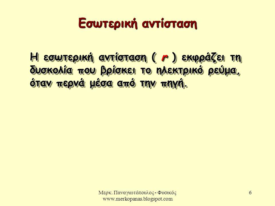 Μερκ. Παναγιωτόπουλος - Φυσικός www.merkopanas.blogspot.com 6 Εσωτερική αντίσταση Η εσωτερική αντίσταση ( r ) εκφράζει τη δυσκολία που βρίσκει το ηλεκ