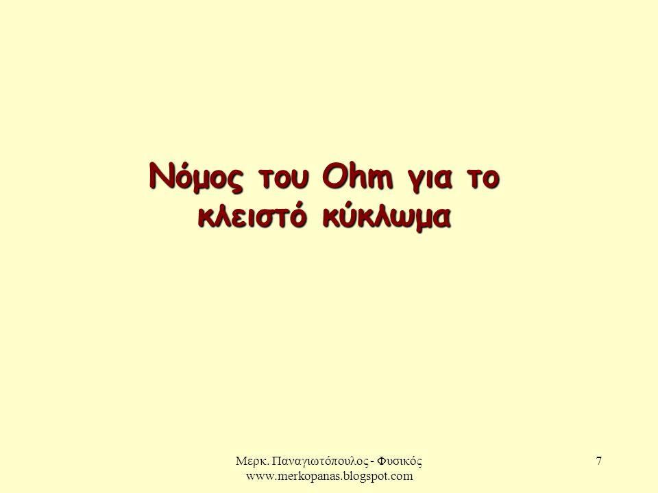 Μερκ. Παναγιωτόπουλος - Φυσικός www.merkopanas.blogspot.com 7 Νόμος του Ohm για το κλειστό κύκλωμα