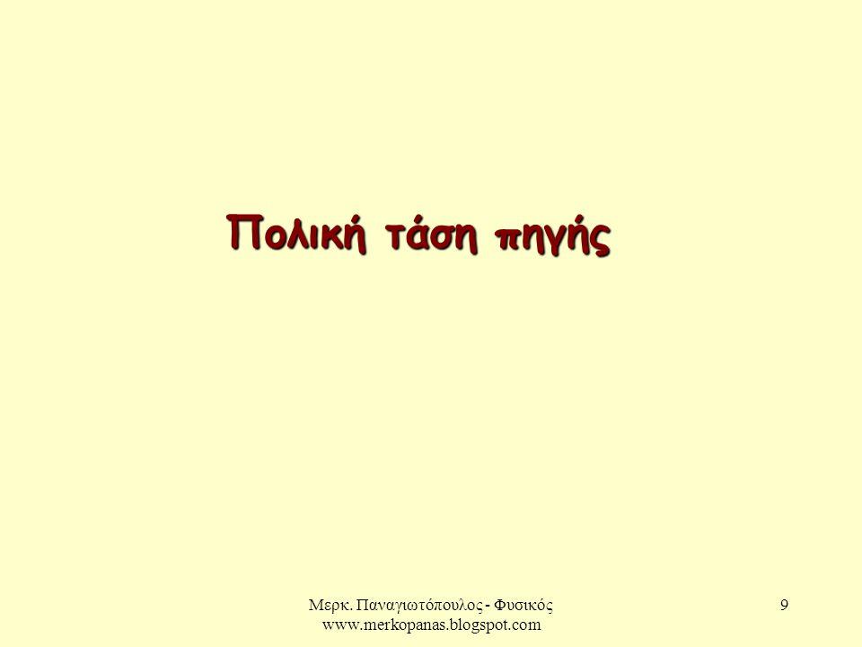 Μερκ. Παναγιωτόπουλος - Φυσικός www.merkopanas.blogspot.com 9 Πολική τάση πηγής