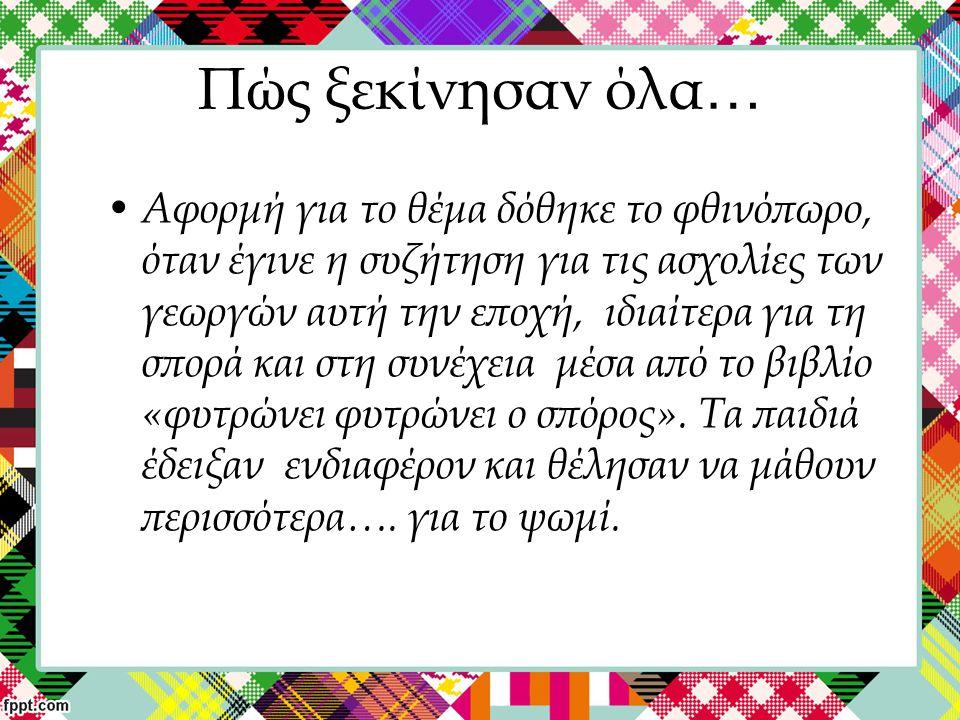 Ποιους στόχους βάλαμε; Να γνωρίσουν: το ψωμί μέσα από τη διαδικασία παραγωγής του (σπορά- θερισμός- αλώνισμα-ζύμωμα-φούρνισμα)- τα είδη του, την ιστορία του στην Ελλάδα καθώς και ελληνικές δοξασίες για το ψωμί Να πειραματιστούν, να συνεργαστούν να επικοινωνήσουν και να εκφραστούν μέσα από την ομαδική εργασία.