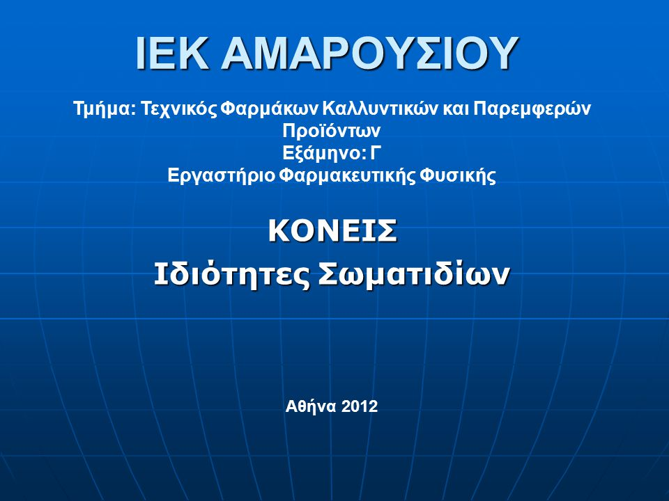 IEK ΑΜΑΡΟΥΣΙΟΥ ΚΟΝΕΙΣ Ιδιότητες Σωματιδίων Τμήμα: Τεχνικός Φαρμάκων Καλλυντικών και Παρεμφερών Προϊόντων Εξάμηνο: Γ Εργαστήριο Φαρμακευτικής Φυσικής Αθήνα 2012