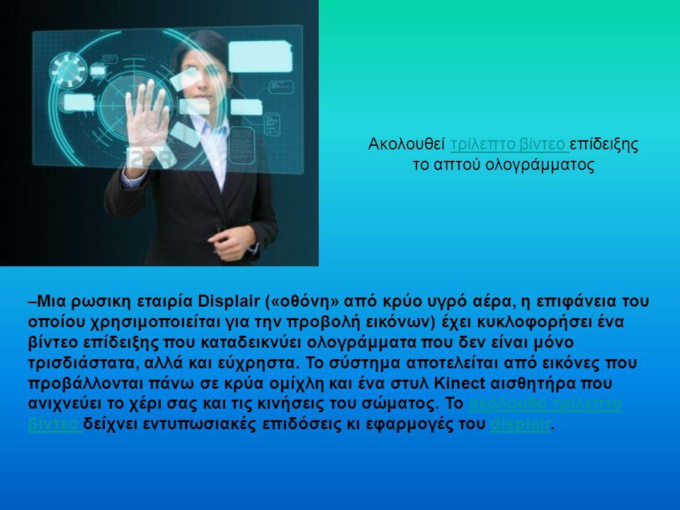 Ακολουθεί τρίλεπτο βίντεο επίδειξης το απτού ολογράμματοςτρίλεπτο βίντεο –Μια ρωσικη εταιρία Displair («οθόνη» από κρύο υγρό αέρα, η επιφάνεια του οποίου χρησιμοποιείται για την προβολή εικόνων) έχει κυκλοφορήσει ένα βίντεο επίδειξης που καταδεικνύει ολογράμματα που δεν είναι μόνο τρισδιάστατα, αλλά και εύχρηστα.