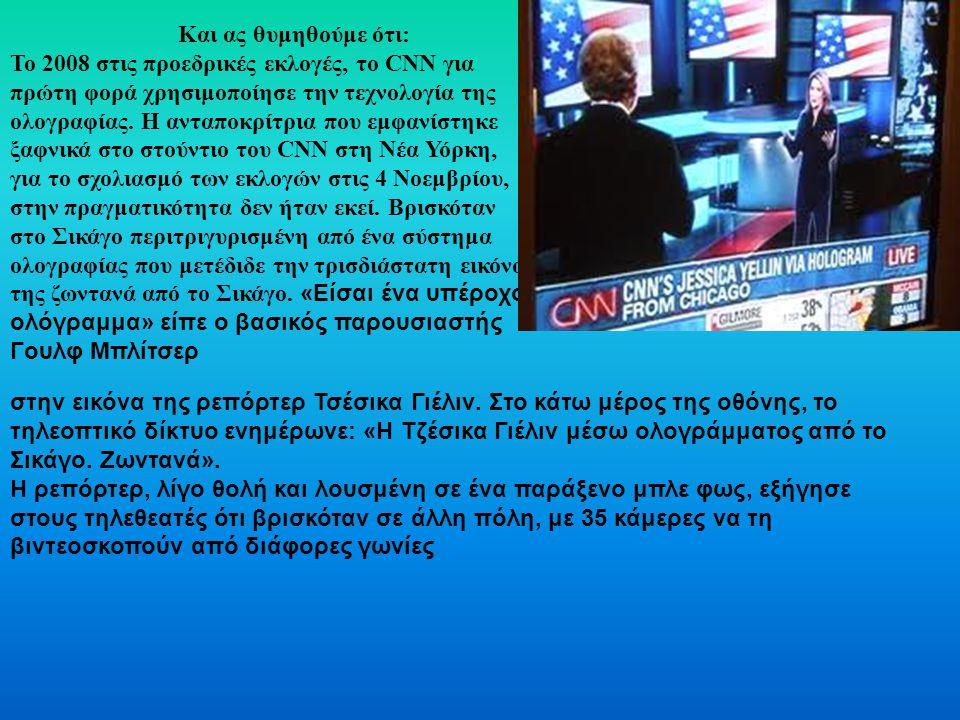 Και ας θυμηθούμε ότι: Το 2008 στις προεδρικές εκλογές, το CNN για πρώτη φορά χρησιμοποίησε την τεχνολογία της ολογραφίας.